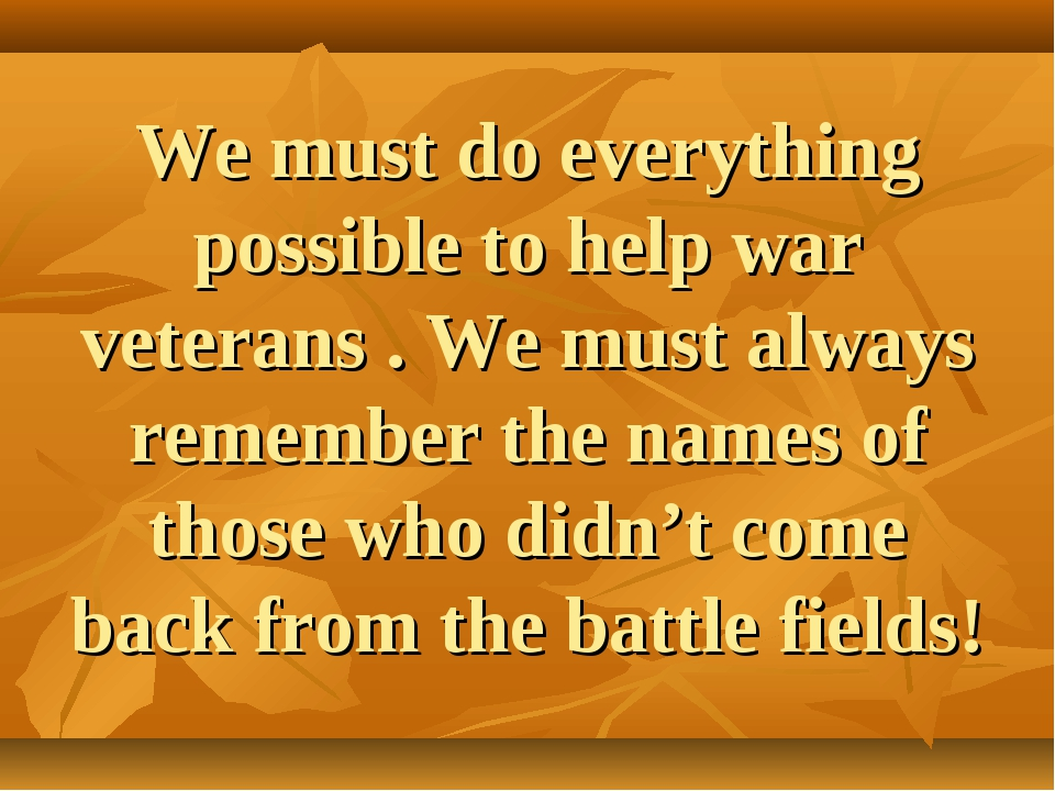 We must do everything possible to help war veterans . We must always remember...