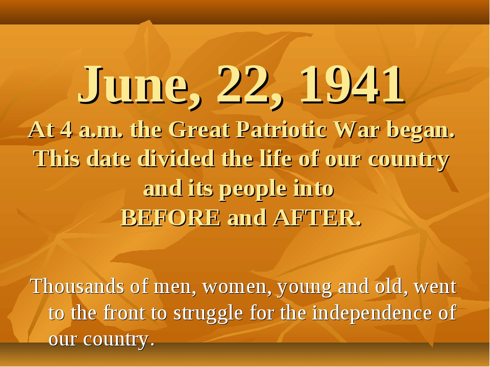 June, 22, 1941 At 4 a.m. the Great Patriotic War began. This date divided the...