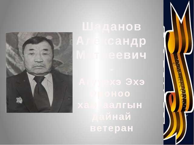 Шаданов Александр Матвеевич- Агууехэ Эхэ Ороноо хамгаалгын дайнай ветеран
