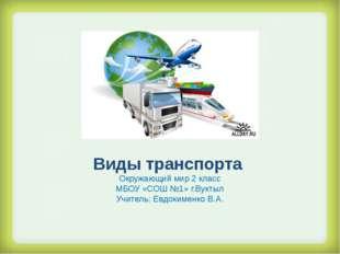 Виды транспорта Окружающий мир 2 класс МБОУ «СОШ №1» г.Вуктыл Учитель: Евдок