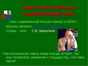 Гимн-это музыкальный опознавательный знак. Гимн современной России принят в 2