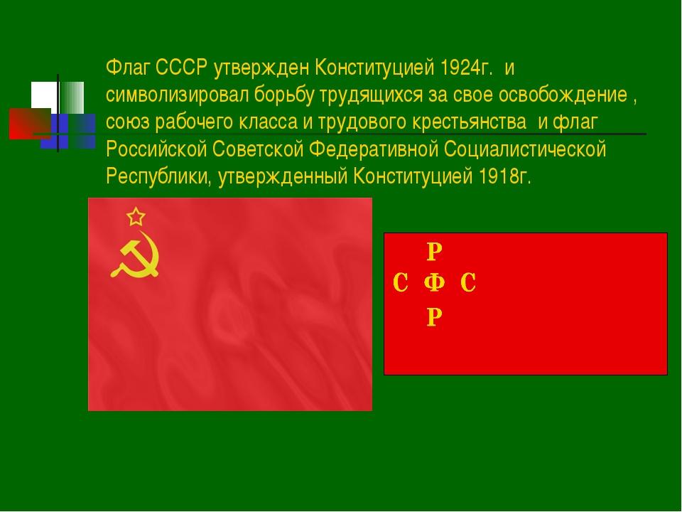 Флаг СССР утвержден Конституцией 1924г. и символизировал борьбу трудящихся за...