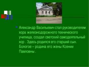 Александр Васильевич стал руководителем хора железнодорожного технического уч