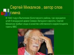 Сергей Михалков , автор слов гимна В 1942 году в Выползово Бологовского район