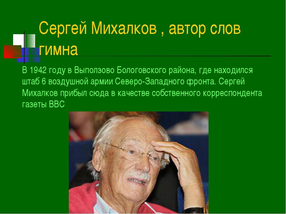 Сергей Михалков , автор слов гимна В 1942 году в Выползово Бологовского район...