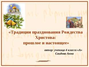 автор: ученица 4 класса «А» Саидова Анна «Традиции празднования Рождества Хр