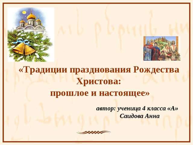 автор: ученица 4 класса «А» Саидова Анна «Традиции празднования Рождества Хр...