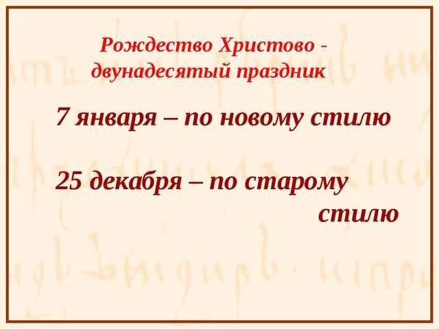 Рождество Христово - двунадесятый праздник 7 января – по новому стилю 25 дек...