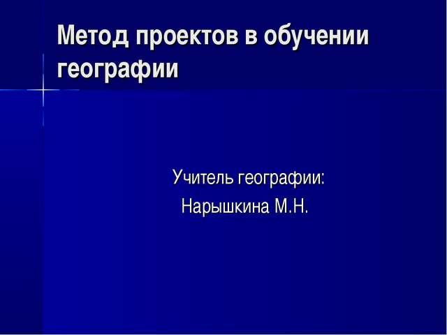 Метод проектов в обучении географии Учитель географии: Нарышкина М.Н.
