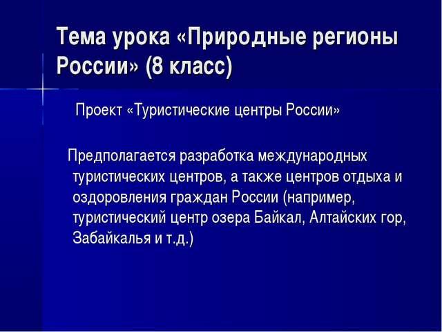 Тема урока «Природные регионы России» (8 класс) Проект «Туристические центры...