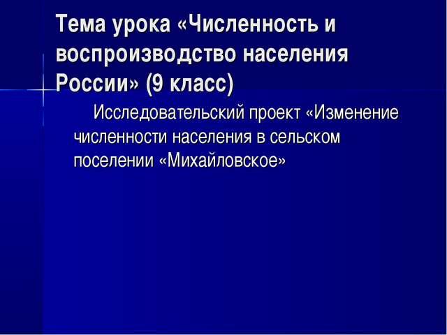 Тема урока «Численность и воспроизводство населения России» (9 класс) Исследо...