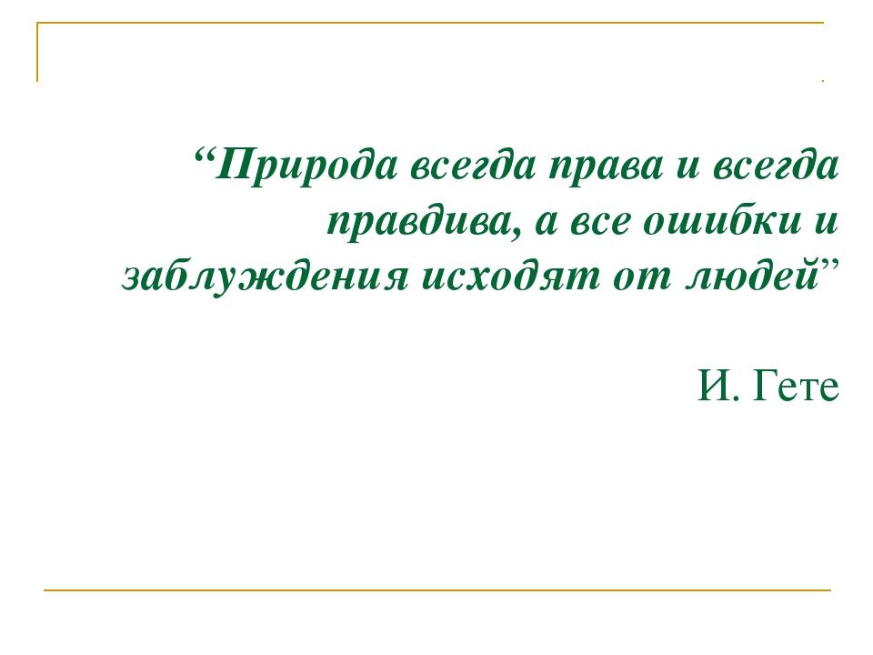 """""""Природа всегда права и всегда правдива, а все ошибки и заблуждения исходят о..."""