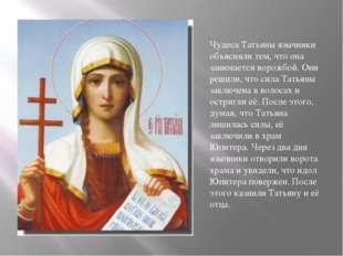Чудеса Татьяны язычники объясняли тем, что она занимается ворожбой. Они решил