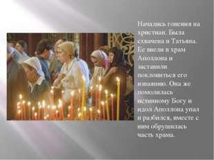 Начались гонения на христиан. Была схвачена и Татьяна. Ее ввели в храм Аполло