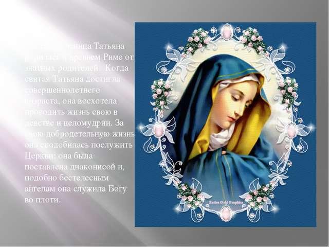 Святая мученица Татьяна родилась в древнем Риме от знатных родителей. Когда...