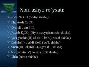 Xom ashyo ro'yxati: Soda Na2CO3 (oddiy shisha) Ohaktosh CaCO3 Kvarsli qum SiO