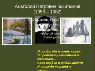 Анатолий Петрович Кыштымов (1953 – 1982) Я приду, где я очень нужен. Я предст