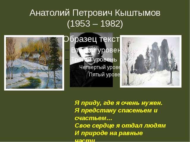 Анатолий Петрович Кыштымов (1953 – 1982) Я приду, где я очень нужен. Я предст...