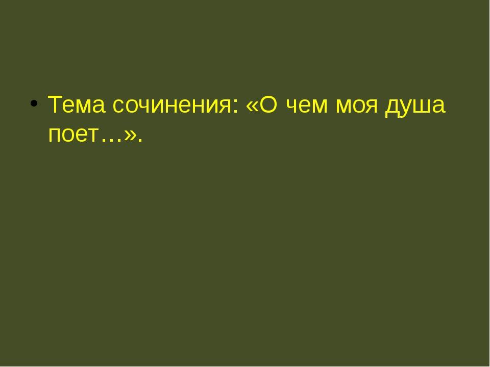 Тема сочинения: «О чем моя душа поет…».