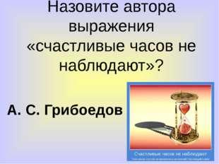 Назовите автора выражения «счастливые часов не наблюдают»? А. С. Грибоедов