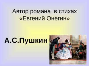 Автор романа в стихах «Евгений Онегин» А.С.Пушкин