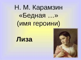 Н. М. Карамзин «Бедная …» (имя героини) Лиза