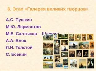 6. Этап «Галерея великих творцов» А.С. Пушкин М.Ю. Лермонтов М.Е. Салтыков –