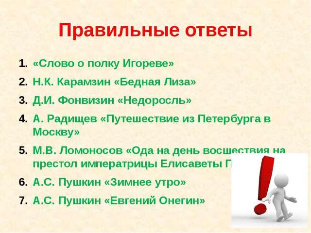 Правильные ответы «Слово о полку Игореве» Н.К. Карамзин «Бедная Лиза» Д.И. Фо...