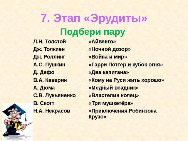 7. Этап «Эрудиты» Подбери пару Л.Н. Толстой «Айвенго» Дж. Толкиен «Ночной доз...
