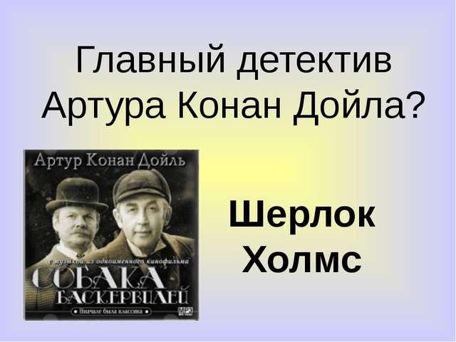 Главный детектив Артура Конан Дойла? Шерлок Холмс