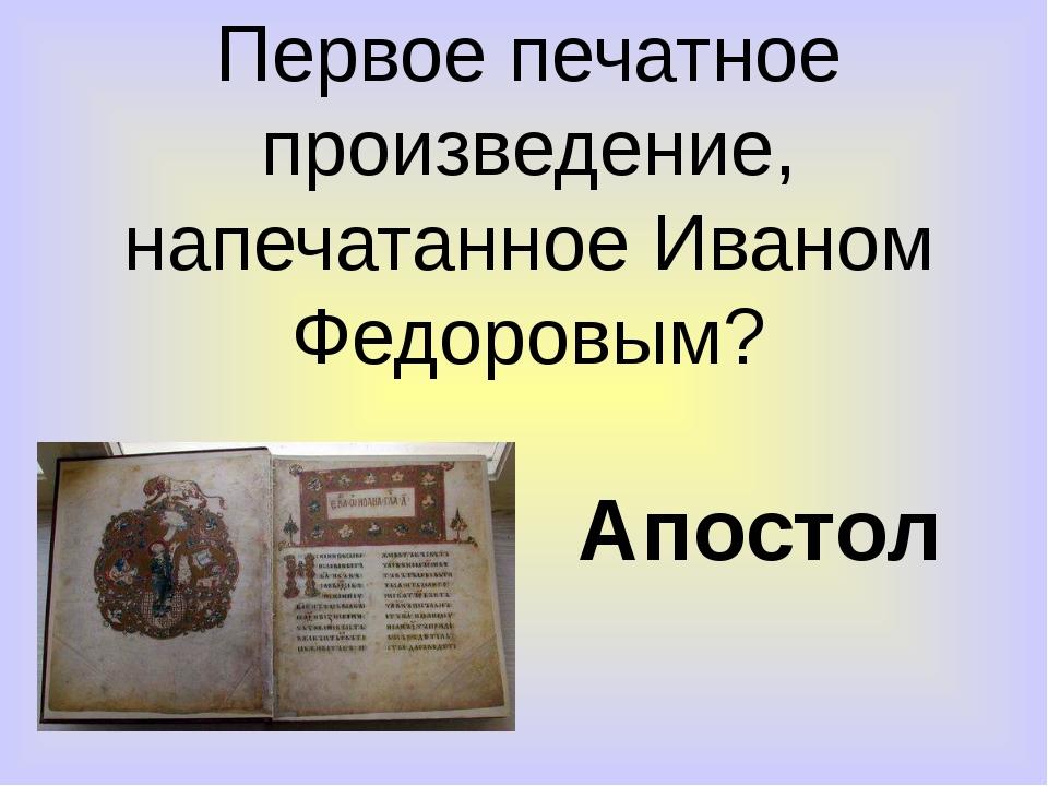 Первое печатное произведение, напечатанное Иваном Федоровым? Апостол