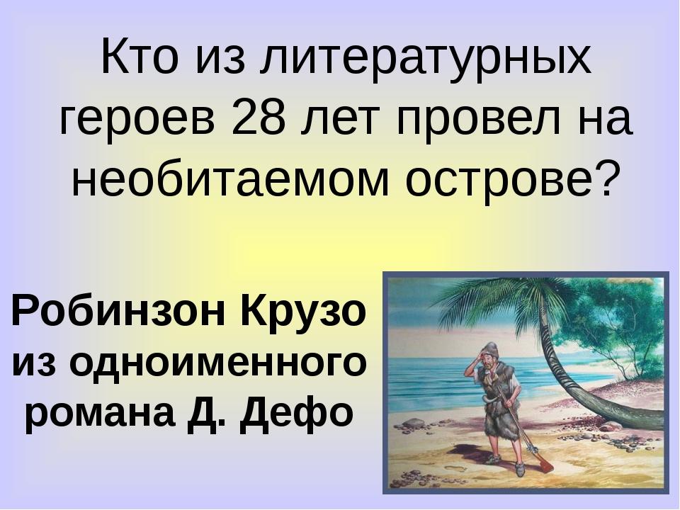 Кто из литературных героев 28 лет провел на необитаемом острове? Робинзон Кру...