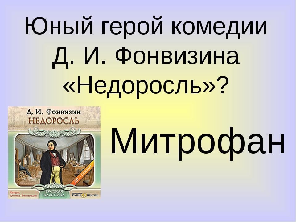Юный герой комедии Д. И. Фонвизина «Недоросль»? Митрофан
