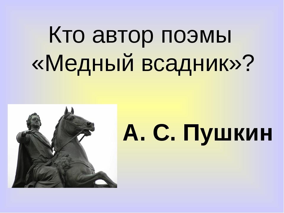 Кто автор поэмы «Медный всадник»? А. С. Пушкин
