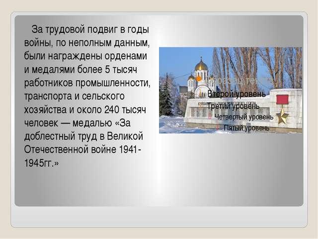 За трудовой подвиг в годы войны, по неполным данным, были награждены орденам...