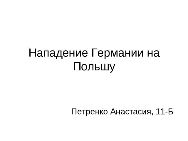 Нападение Германии на Польшу Петренко Анастасия, 11-Б