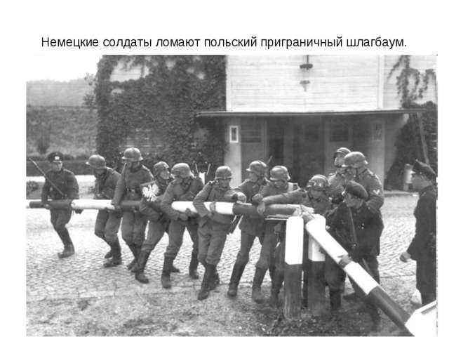 Немецкие солдаты ломают польский приграничный шлагбаум.