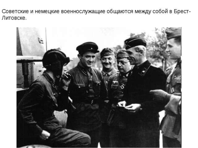 Советские и немецкие военнослужащие общаются между собой в Брест-Литовске.