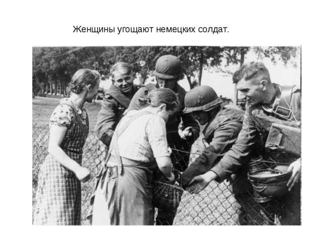 Женщины угощают немецких солдат.
