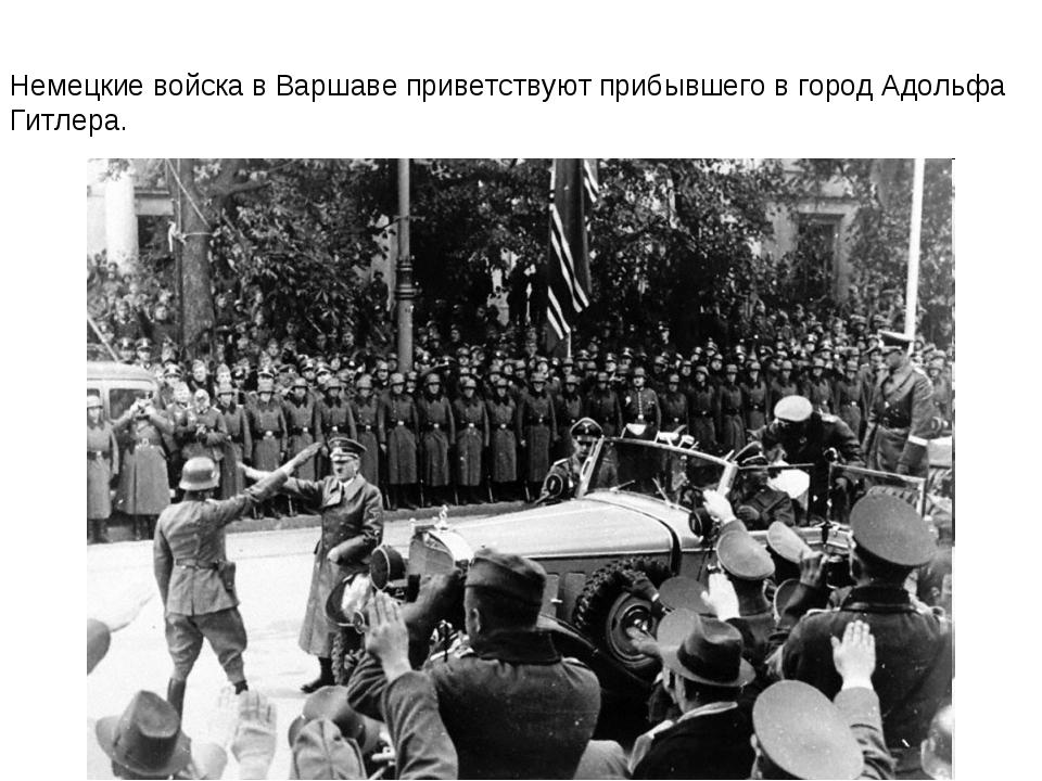 Немецкие войска в Варшаве приветствуют прибывшего в город Адольфа Гитлера.