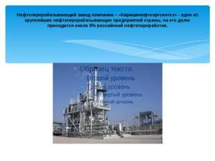 Нефтеперерабатывающий завод компании – «Киришинефтеоргсинтез» - одно из крупн