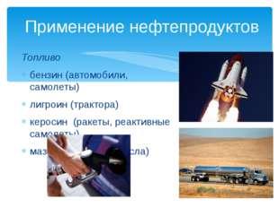 Применение нефтепродуктов Топливо бензин (автомобили, самолеты) лигроин (тра
