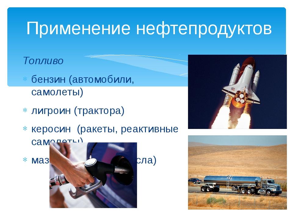 Применение нефтепродуктов Топливо бензин (автомобили, самолеты) лигроин (тра...