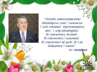 """Н.Ә.Назарбаев """"Білімді, интеллектуалды адамдарсыз, озық ғылымсыз Қазақстанны"""