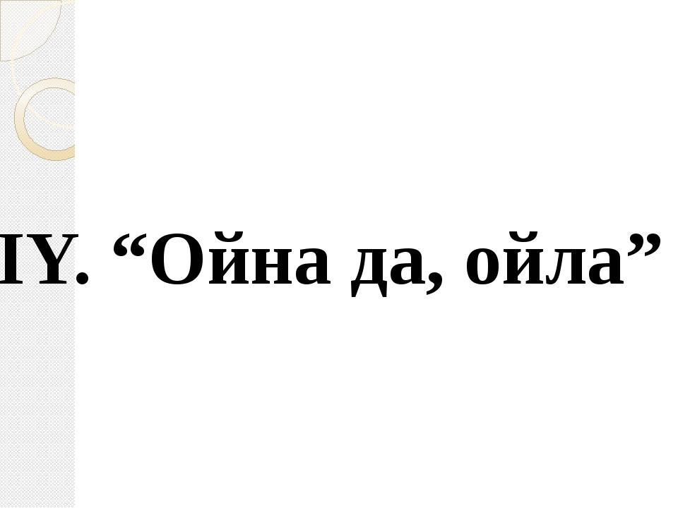 "IY. ""Ойна да, ойла"" IY. ""Ойна да, ойла"""