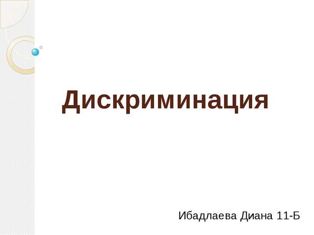 Дискриминация Ибадлаева Диана 11-Б