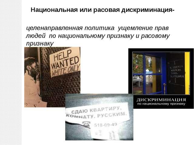 Национальная или расовая дискриминация- целенаправленная политика ущемление п...