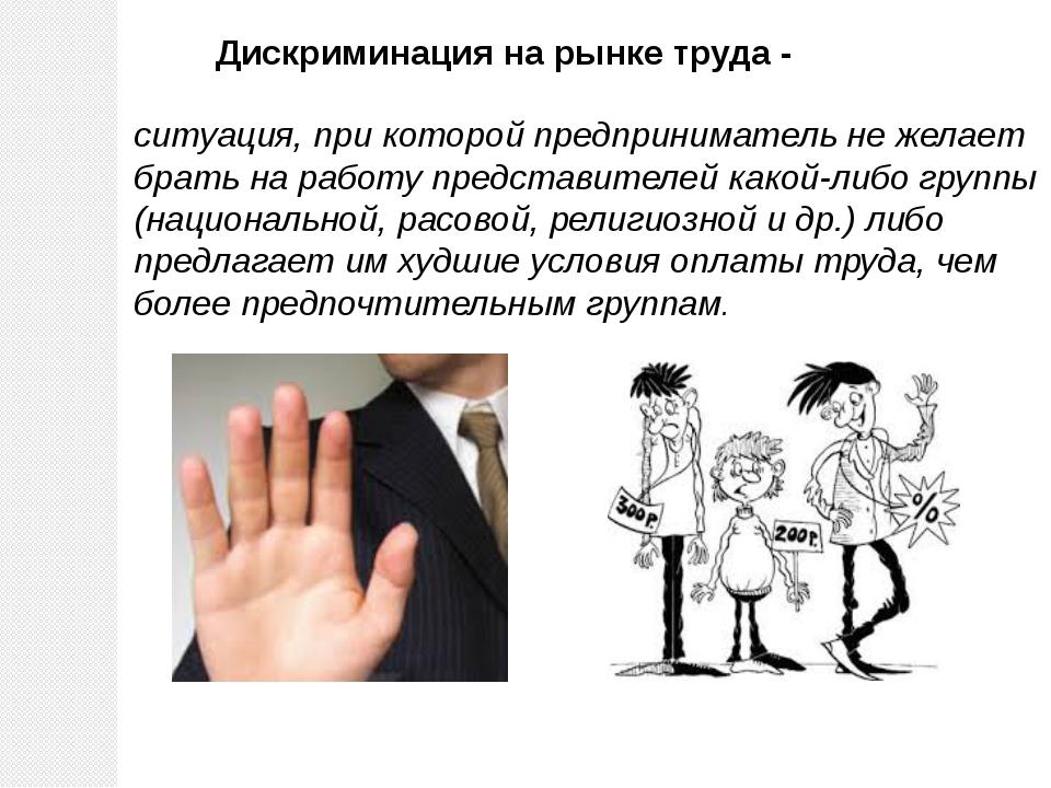 Дискриминация на рынке труда - ситуация, при которой предприниматель не желае...