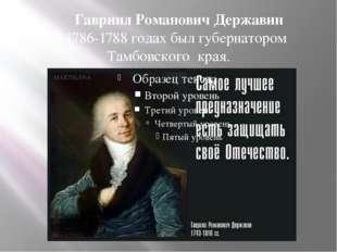 В 1786-1788 годах был губернатором Тамбовского края. Гавриил Романович Держа