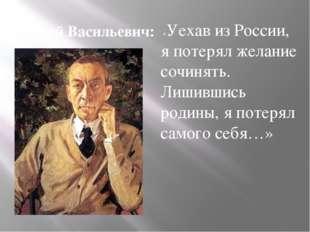 «Уехав из России, я потерял желание сочинять. Лишившись родины, я потерял са